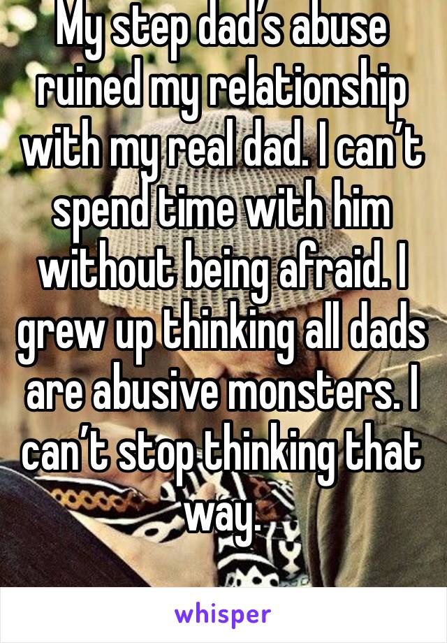 My step dad's abuse ruined my relationship with my real dad. I can't spend time with him without being afraid. I grew up thinking all dads are abusive monsters. I can't stop thinking that way.