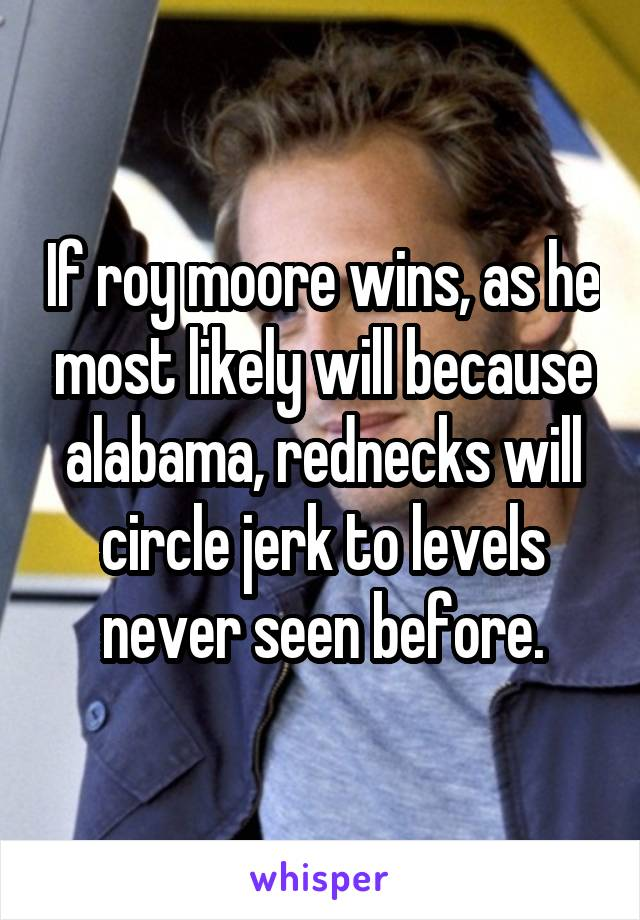 If roy moore wins, as he most likely will because alabama, rednecks will circle jerk to levels never seen before.