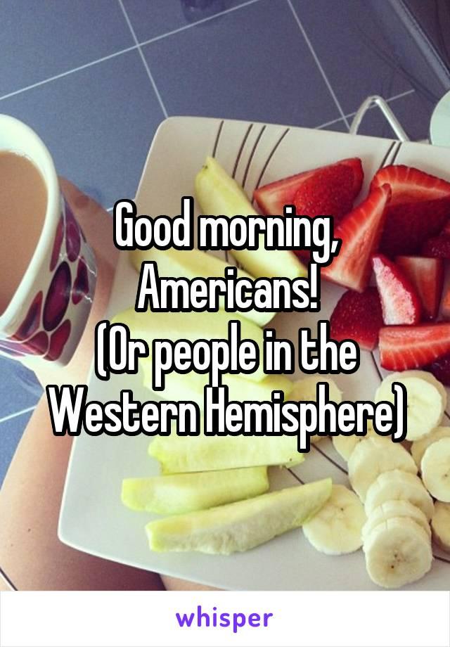 Good morning, Americans! (Or people in the Western Hemisphere)
