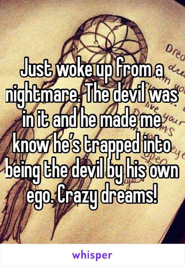 Just woke up from a nightmare. The devil was in it and he made me know he's trapped into being the devil by his own ego. Crazy dreams!