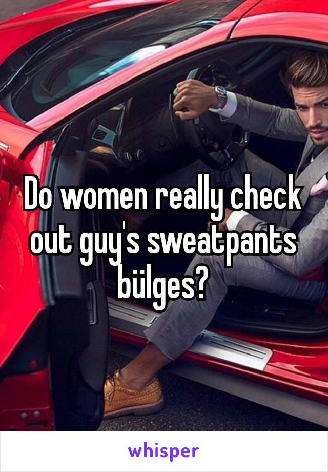 Do women really check out guy's sweatpants bülges?
