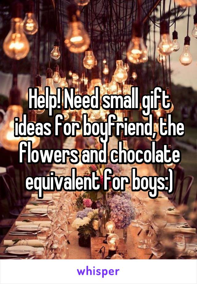Help! Need small gift ideas for boyfriend, the flowers and chocolate equivalent for boys:)