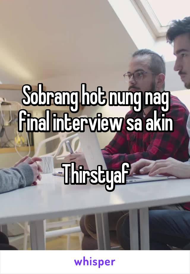 Sobrang hot nung nag final interview sa akin  Thirstyaf