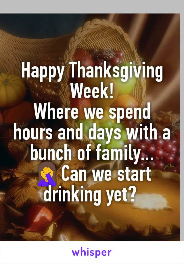 Happy Thanksgiving Week! Where we spend hours and days with a bunch of family... 🤦♀️Can we start drinking yet?
