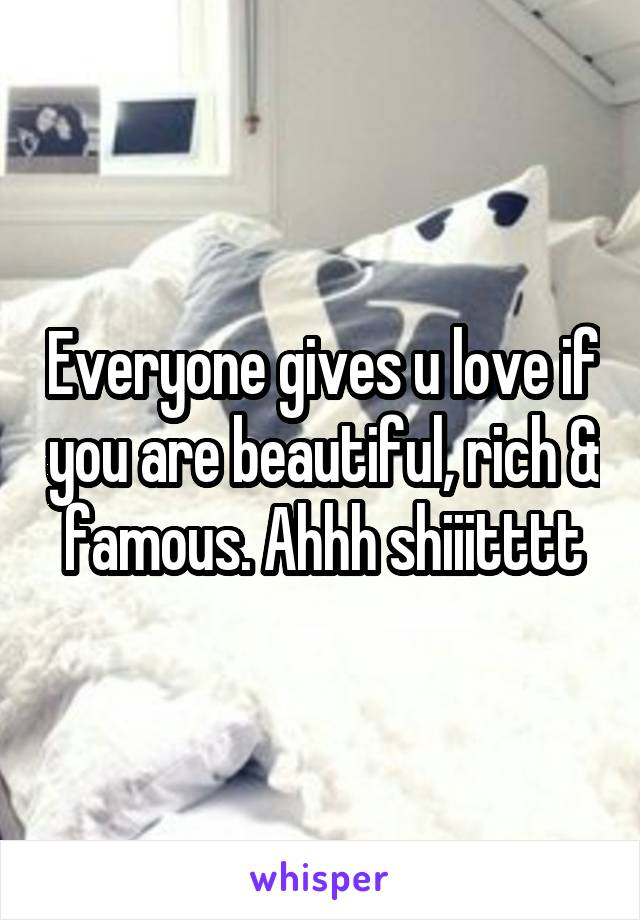 Everyone gives u love if you are beautiful, rich & famous. Ahhh shiiitttt