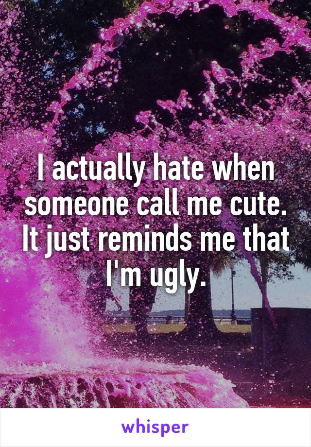 I actually hate when someone call me cute. It just reminds me that I'm ugly.
