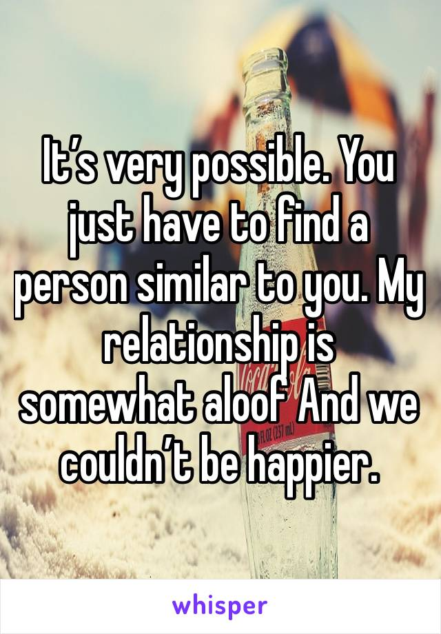 It's very possible. You just have to find a person similar to you. My relationship is somewhat aloof And we couldn't be happier.