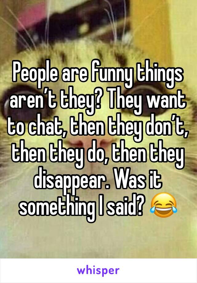 People are funny things aren't they? They want to chat, then they don't, then they do, then they disappear. Was it something I said? 😂