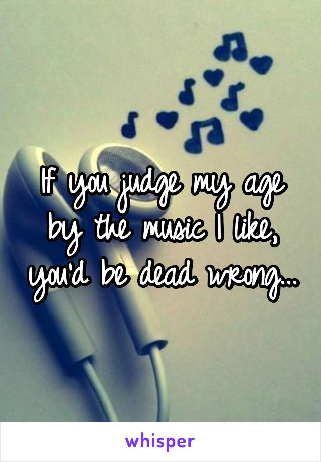 If you judge my age by the music I like, you'd be dead wrong...
