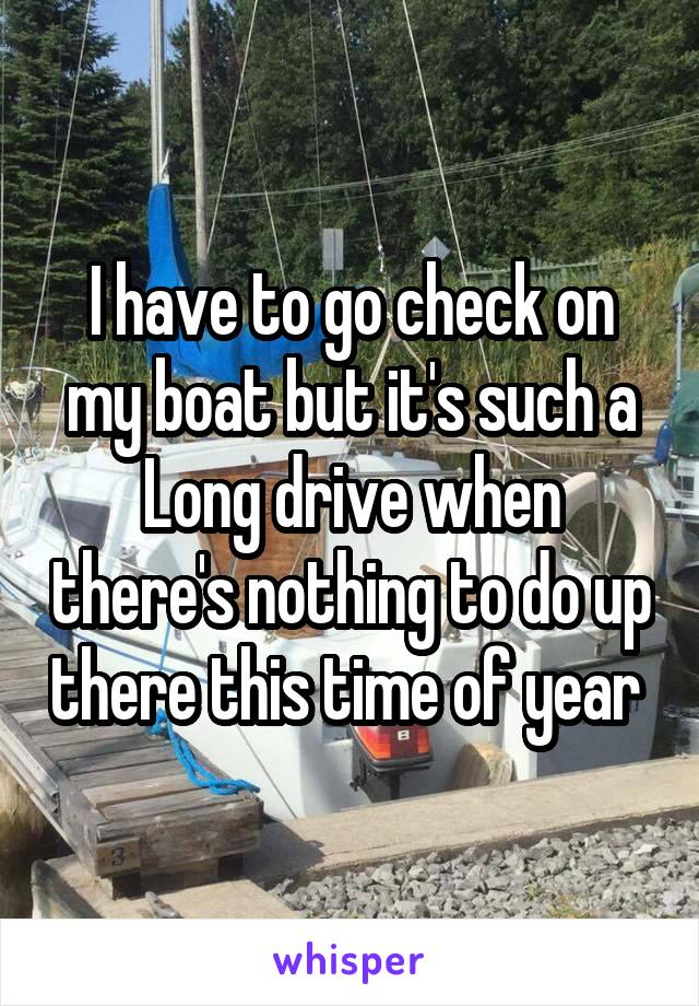 I have to go check on my boat but it's such a Long drive when there's nothing to do up there this time of year