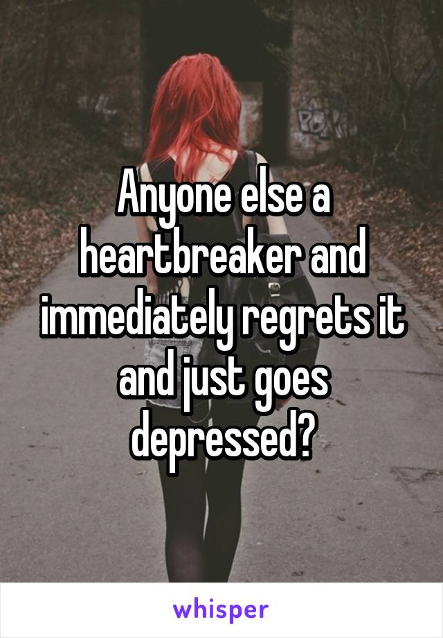 Anyone else a heartbreaker and immediately regrets it and just goes depressed?