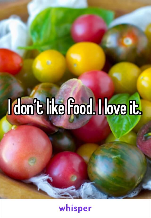 I don't like food. I love it.