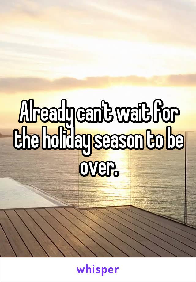Already can't wait for the holiday season to be over.