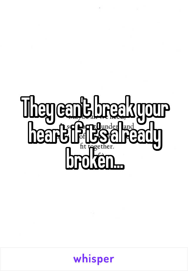 They can't break your heart if it's already broken...