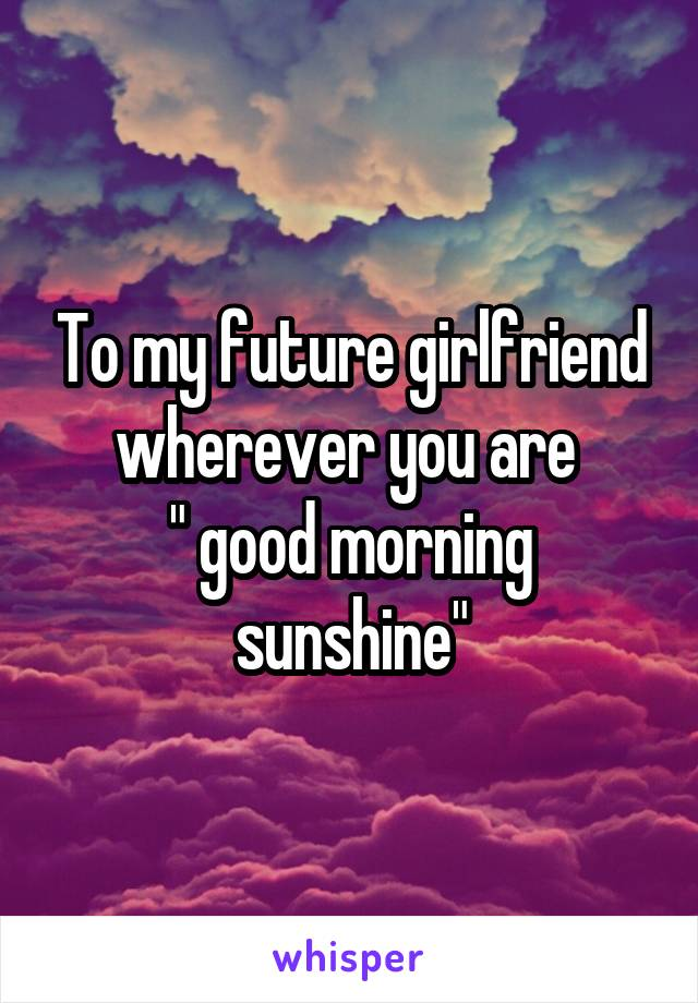 """To my future girlfriend wherever you are  """" good morning sunshine"""""""