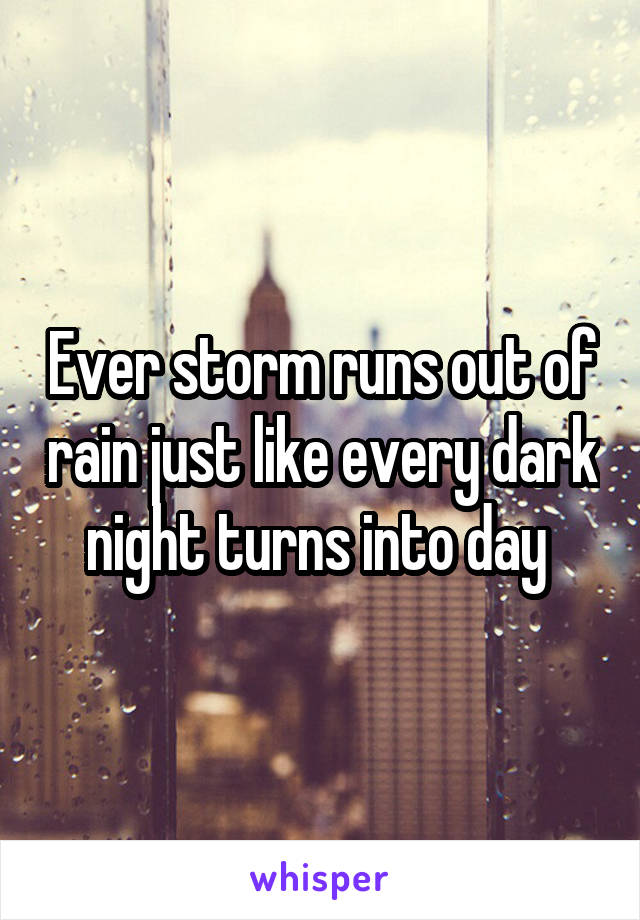 Ever storm runs out of rain just like every dark night turns into day