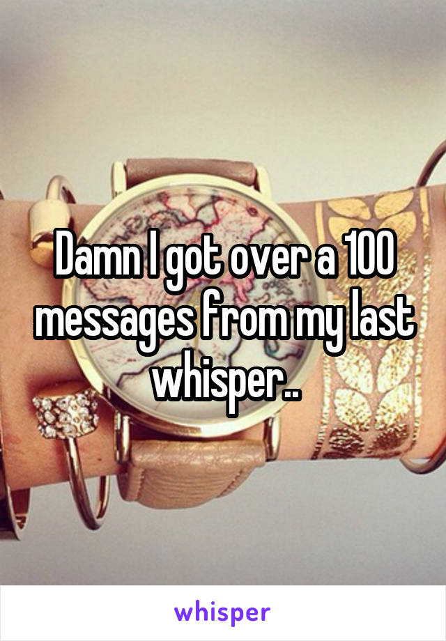 Damn I got over a 100 messages from my last whisper..