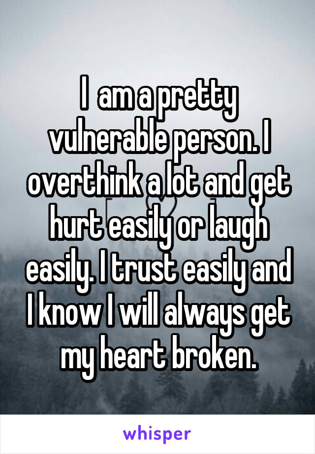I  am a pretty vulnerable person. I overthink a lot and get hurt easily or laugh easily. I trust easily and I know I will always get my heart broken.