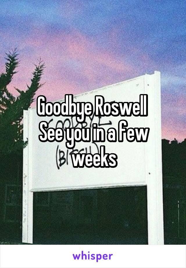 Goodbye Roswell  See you in a few weeks