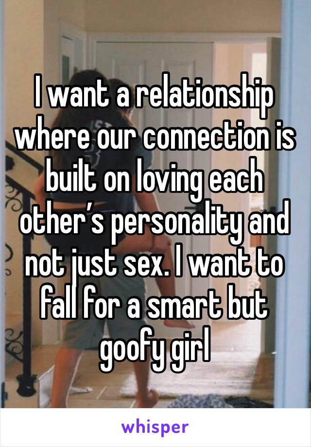 I want a relationship where our connection is built on loving each other's personality and not just sex. I want to fall for a smart but goofy girl