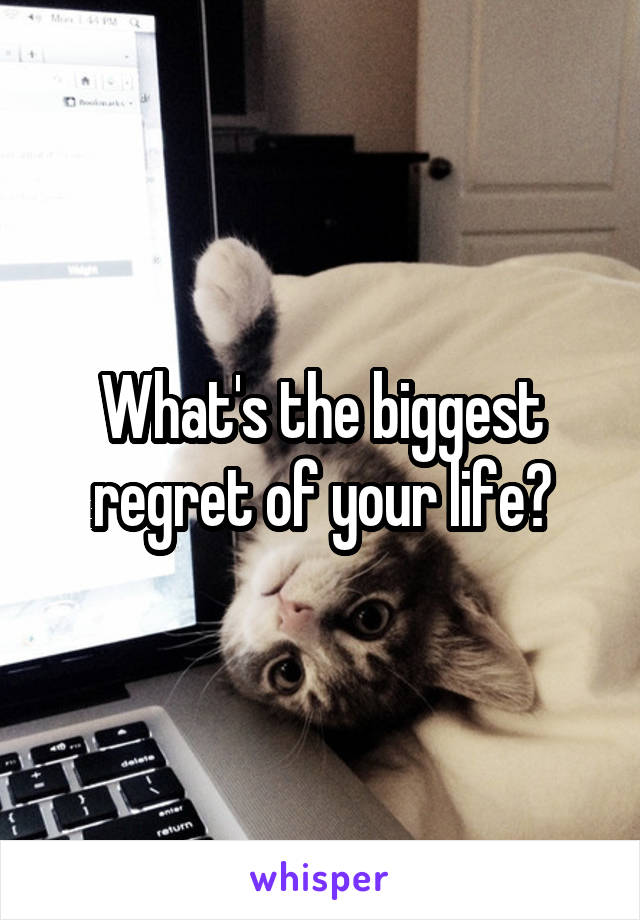 What's the biggest regret of your life?