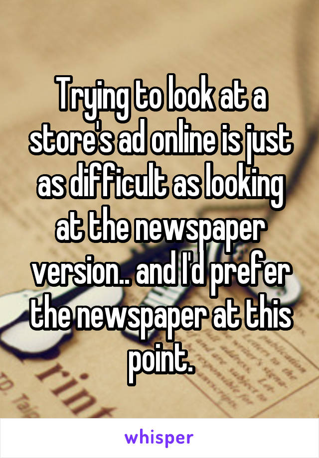 Trying to look at a store's ad online is just as difficult as looking at the newspaper version.. and I'd prefer the newspaper at this point.