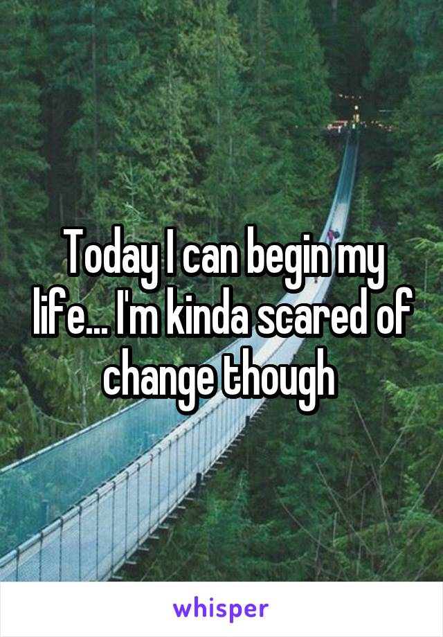 Today I can begin my life... I'm kinda scared of change though