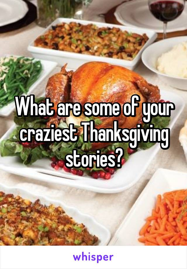 What are some of your craziest Thanksgiving stories?
