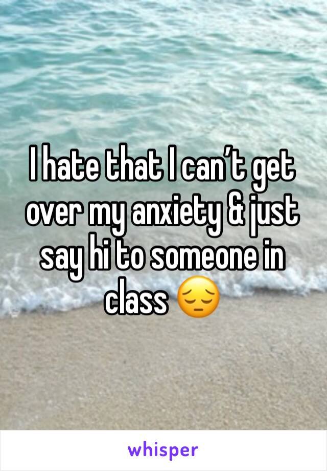I hate that I can't get over my anxiety & just say hi to someone in class 😔