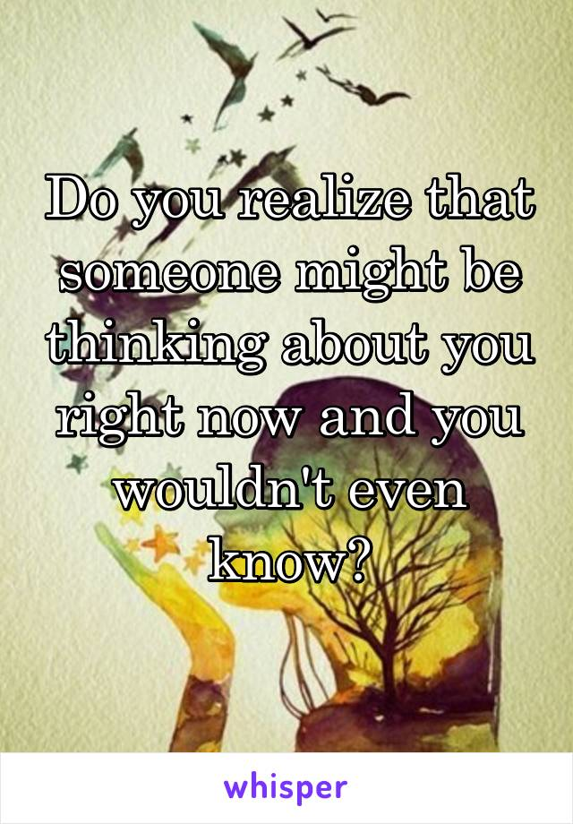 Do you realize that someone might be thinking about you right now and you wouldn't even know?