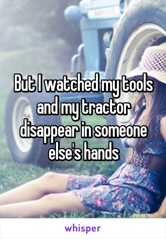 But I watched my tools and my tractor disappear in someone else's hands