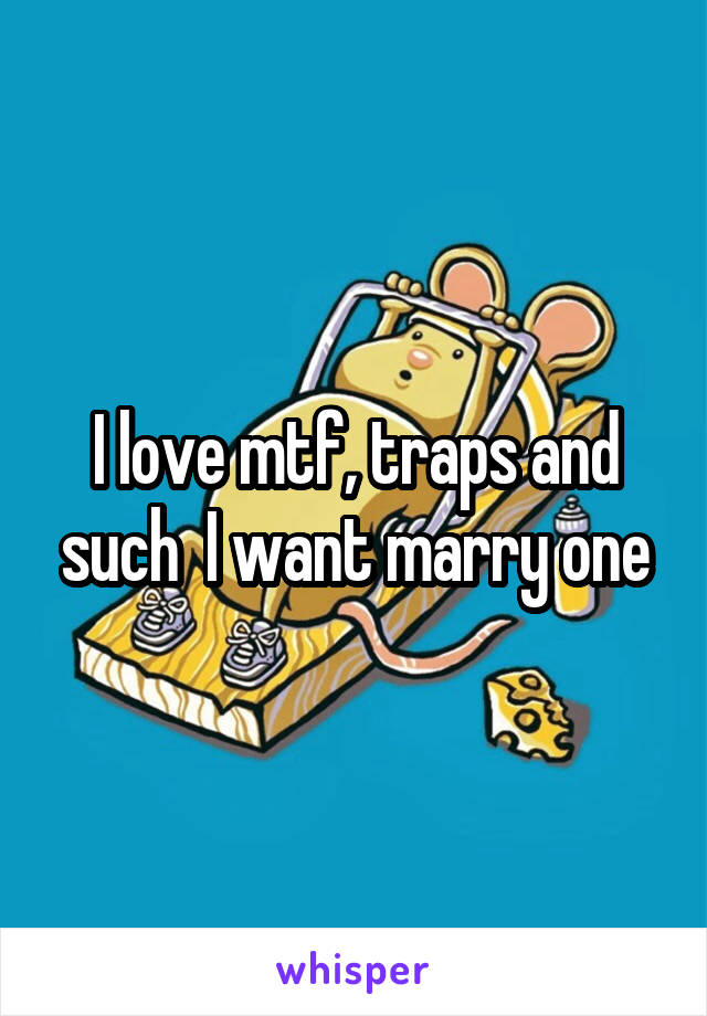I love mtf, traps and such  I want marry one