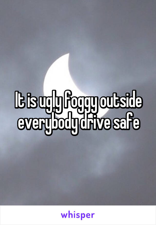 It is ugly foggy outside everybody drive safe