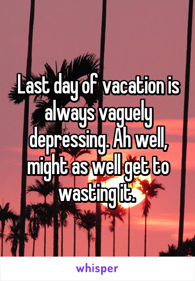 Last day of vacation is always vaguely depressing. Ah well, might as well get to wasting it.