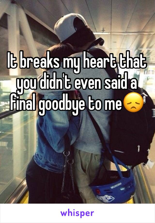 It breaks my heart that you didn't even said a final goodbye to me😞