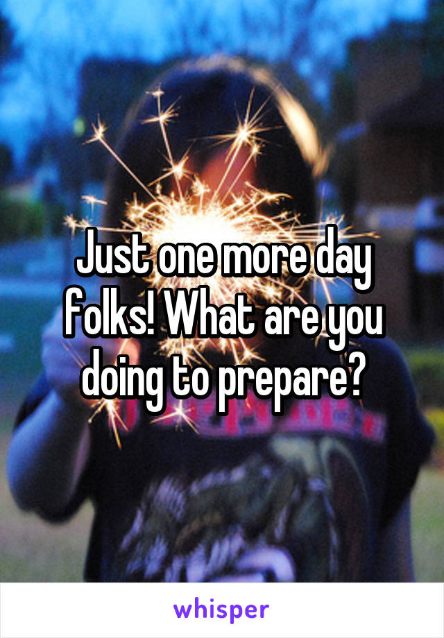 Just one more day folks! What are you doing to prepare?