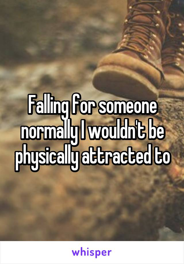 Falling for someone normally I wouldn't be physically attracted to