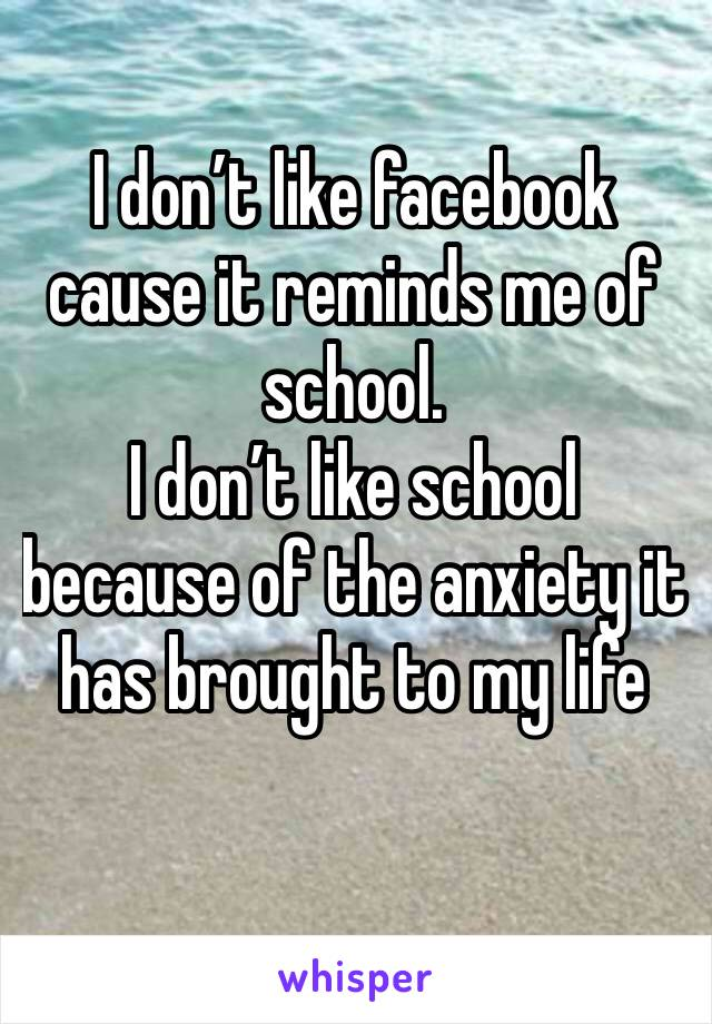 I don't like facebook cause it reminds me of school. I don't like school because of the anxiety it has brought to my life