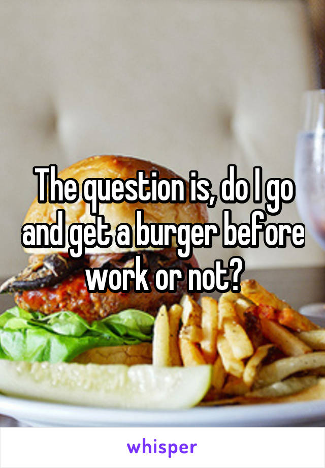 The question is, do I go and get a burger before work or not?