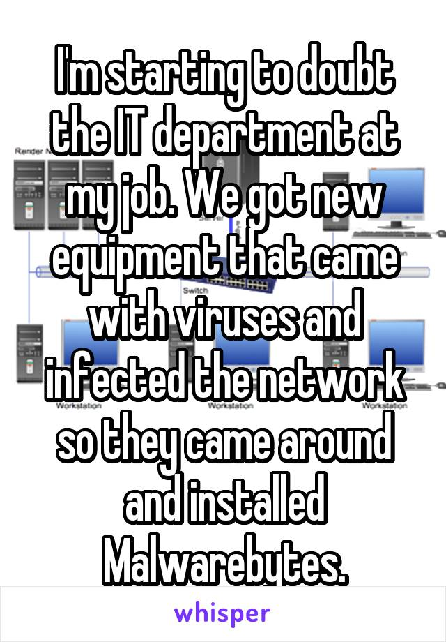 I'm starting to doubt the IT department at my job. We got new equipment that came with viruses and infected the network so they came around and installed Malwarebytes.