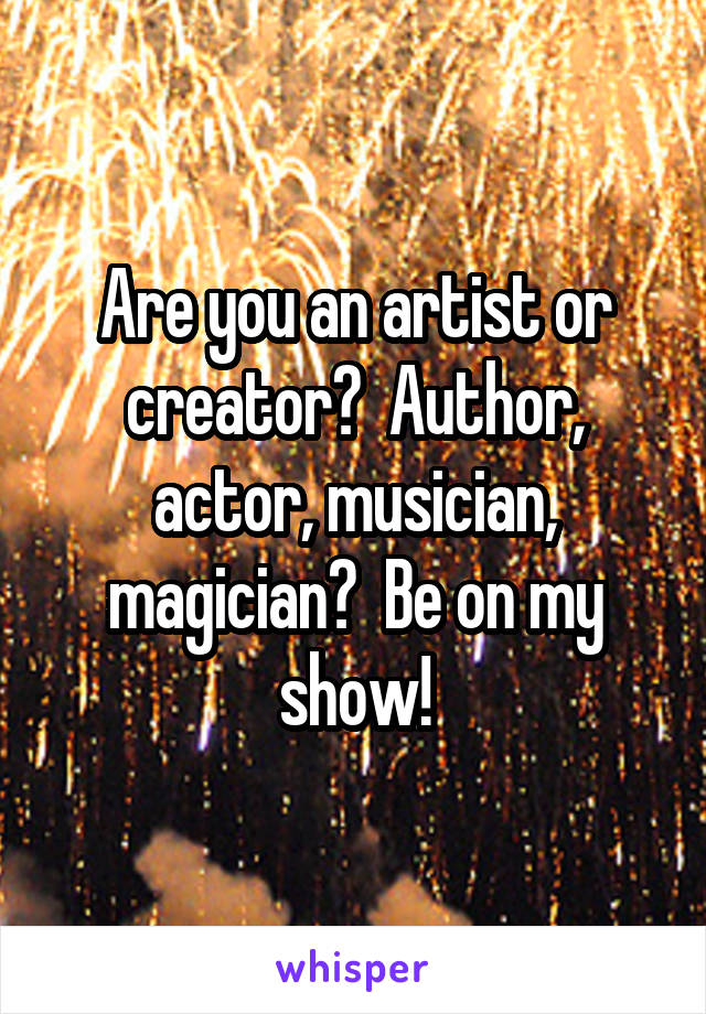 Are you an artist or creator?  Author, actor, musician, magician?  Be on my show!