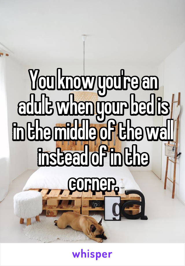 You know you're an adult when your bed is in the middle of the wall instead of in the corner.