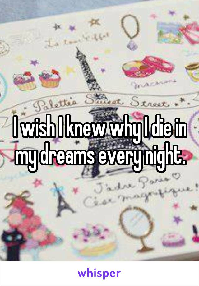 I wish I knew why I die in my dreams every night.