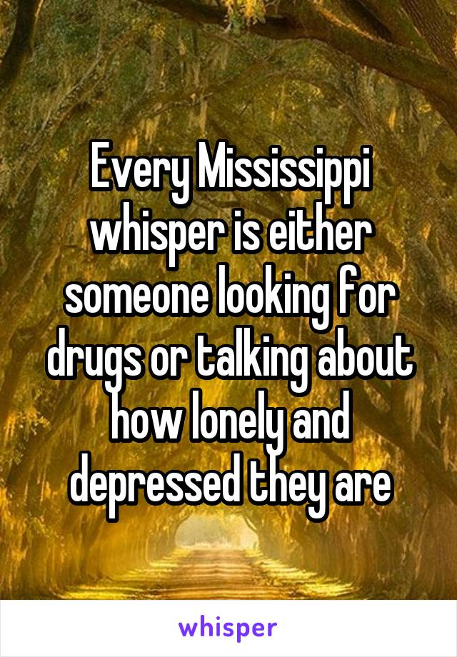 Every Mississippi whisper is either someone looking for drugs or talking about how lonely and depressed they are