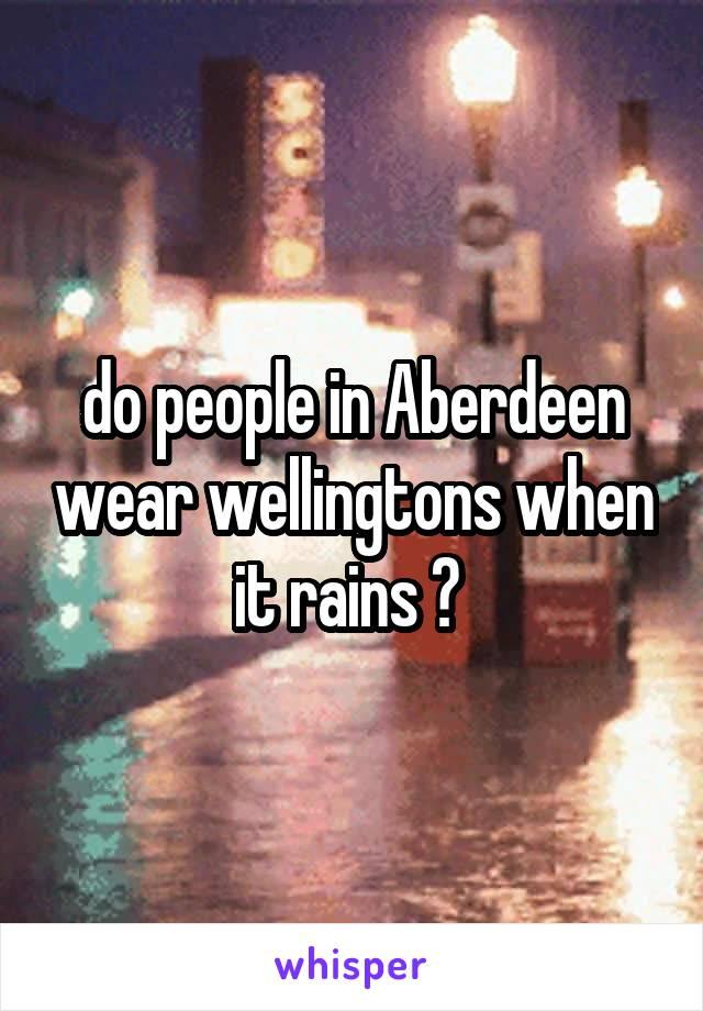 do people in Aberdeen wear wellingtons when it rains ?