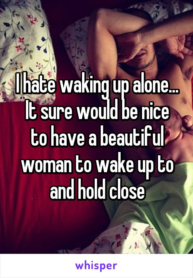 I hate waking up alone... It sure would be nice to have a beautiful woman to wake up to and hold close