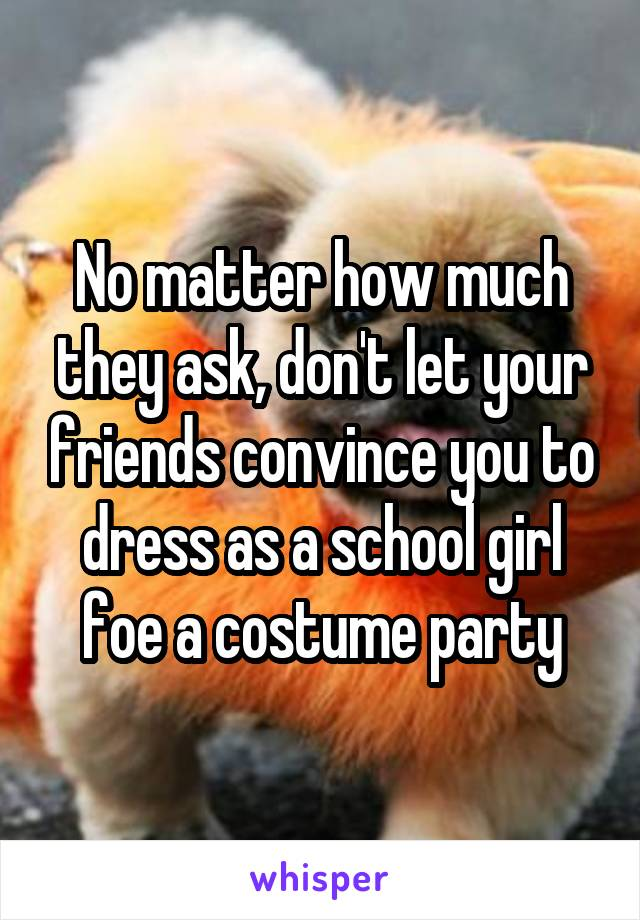 No matter how much they ask, don't let your friends convince you to dress as a school girl foe a costume party