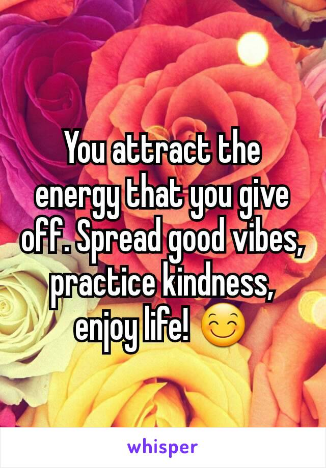 You attract the energy that you give off. Spread good vibes, practice kindness, enjoy life! 😊