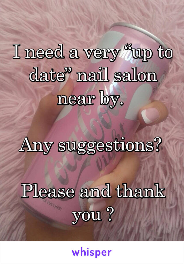 "I need a very ""up to date"" nail salon near by.   Any suggestions?   Please and thank you 💕"