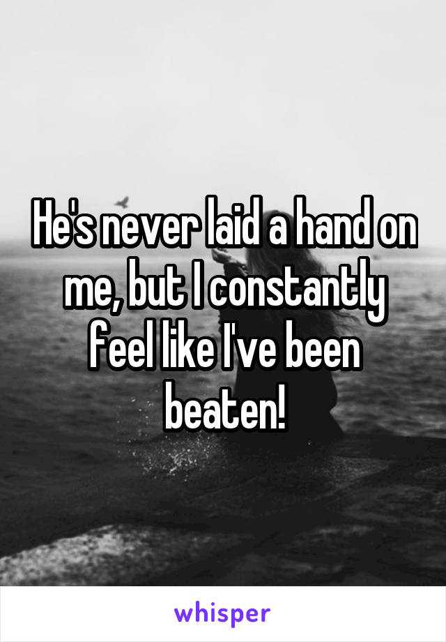 He's never laid a hand on me, but I constantly feel like I've been beaten!